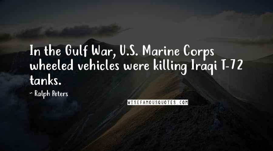 Ralph Peters quotes: In the Gulf War, U.S. Marine Corps wheeled vehicles were killing Iraqi T-72 tanks.