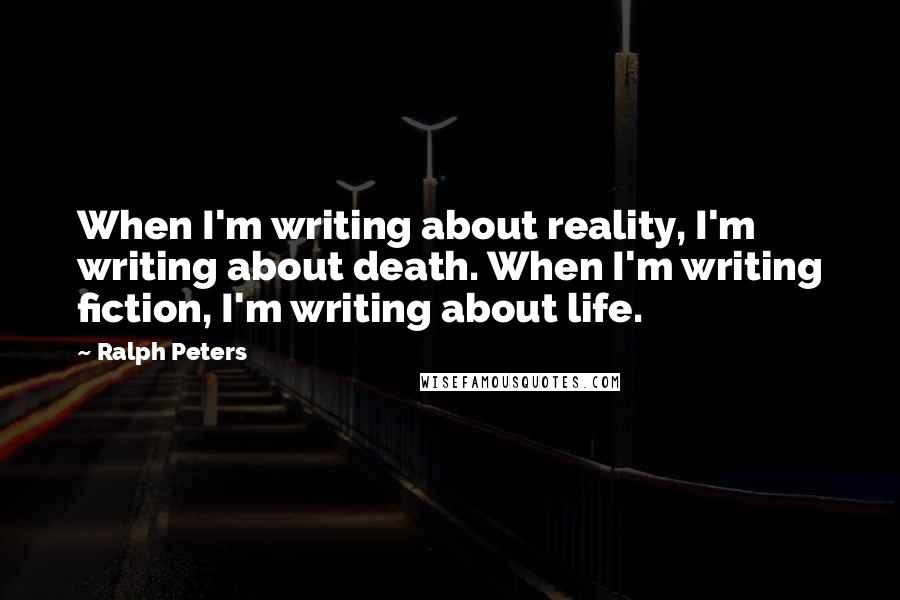 Ralph Peters quotes: When I'm writing about reality, I'm writing about death. When I'm writing fiction, I'm writing about life.