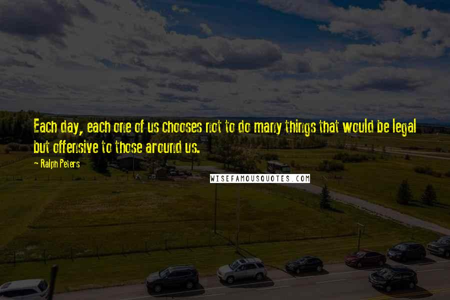 Ralph Peters quotes: Each day, each one of us chooses not to do many things that would be legal but offensive to those around us.
