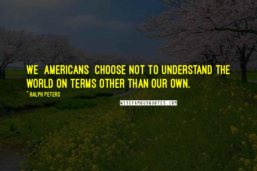 Ralph Peters quotes: We [Americans] choose not to understand the world on terms other than our own.