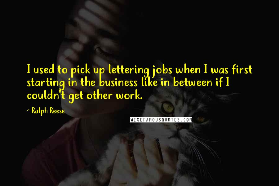 Ralph Reese quotes: I used to pick up lettering jobs when I was first starting in the business like in between if I couldn't get other work.
