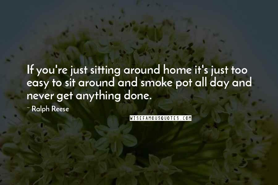 Ralph Reese quotes: If you're just sitting around home it's just too easy to sit around and smoke pot all day and never get anything done.