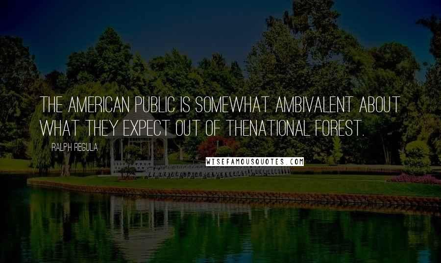 Ralph Regula quotes: The American public is somewhat ambivalent about what they expect out of thenational forest.