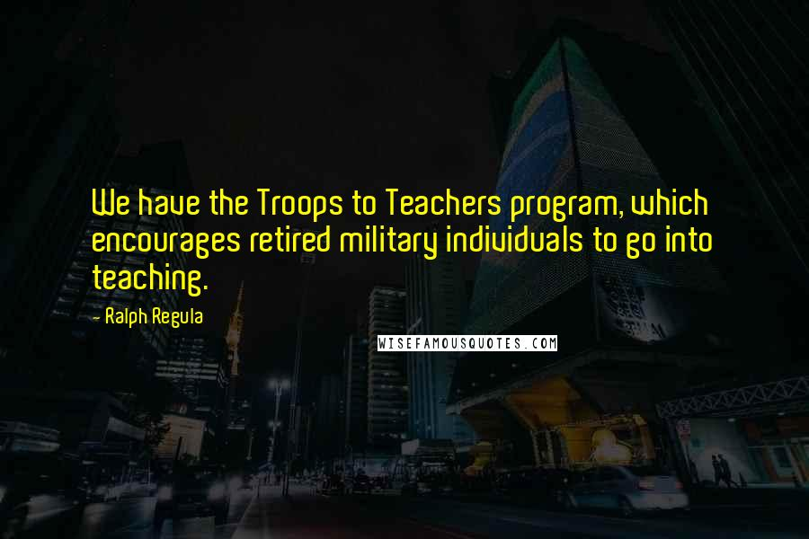 Ralph Regula quotes: We have the Troops to Teachers program, which encourages retired military individuals to go into teaching.