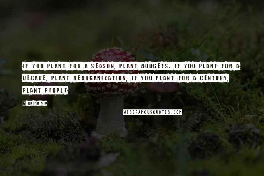 Ralph Siu quotes: If you plant for a season, plant budgets. If you plant for a decade, plant reorganization, If you plant for a century, plant people
