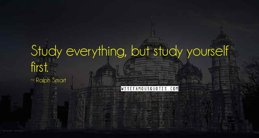Ralph Smart quotes: Study everything, but study yourself first.