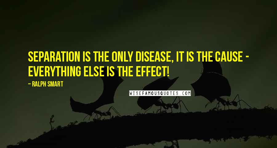 Ralph Smart quotes: Separation is The Only Disease, It is The Cause - Everything Else is The Effect!