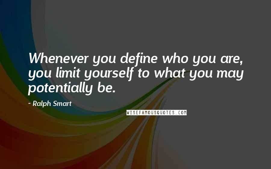 Ralph Smart quotes: Whenever you define who you are, you limit yourself to what you may potentially be.