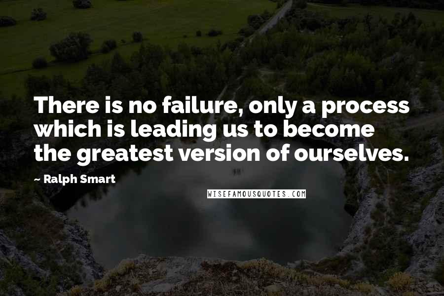 Ralph Smart quotes: There is no failure, only a process which is leading us to become the greatest version of ourselves.