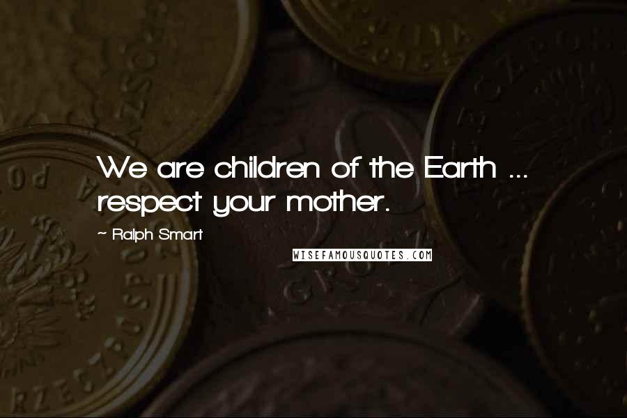 Ralph Smart quotes: We are children of the Earth ... respect your mother.