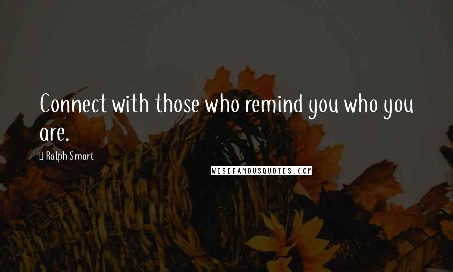 Ralph Smart quotes: Connect with those who remind you who you are.