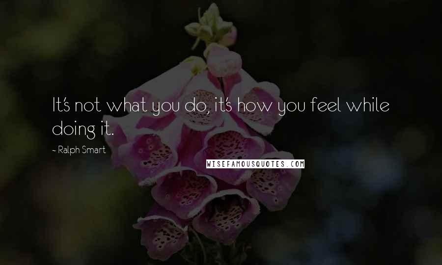 Ralph Smart quotes: It's not what you do, it's how you feel while doing it.