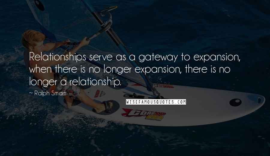 Ralph Smart quotes: Relationships serve as a gateway to expansion, when there is no longer expansion, there is no longer a relationship.