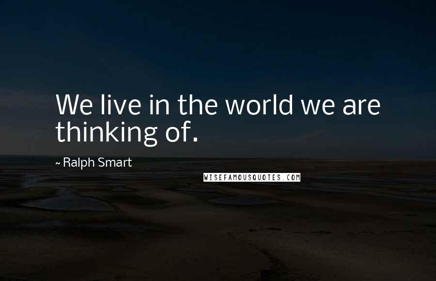 Ralph Smart quotes: We live in the world we are thinking of.