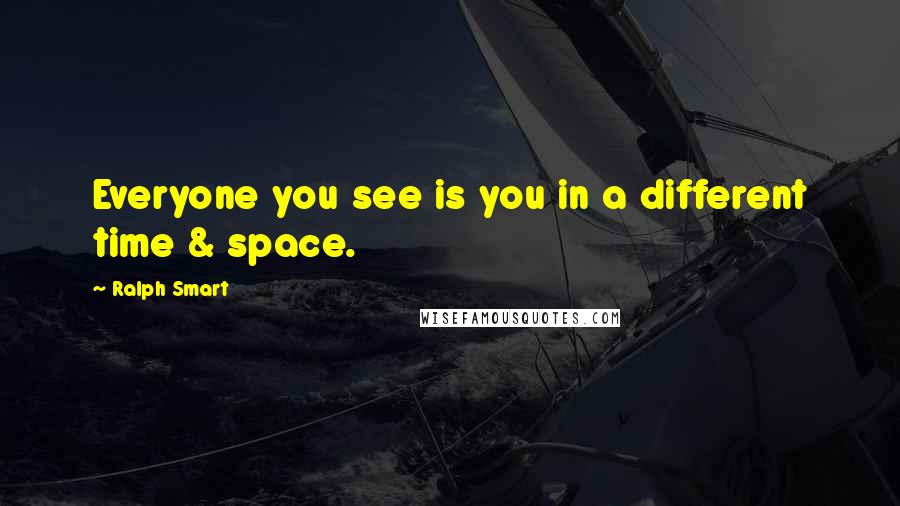Ralph Smart quotes: Everyone you see is you in a different time & space.