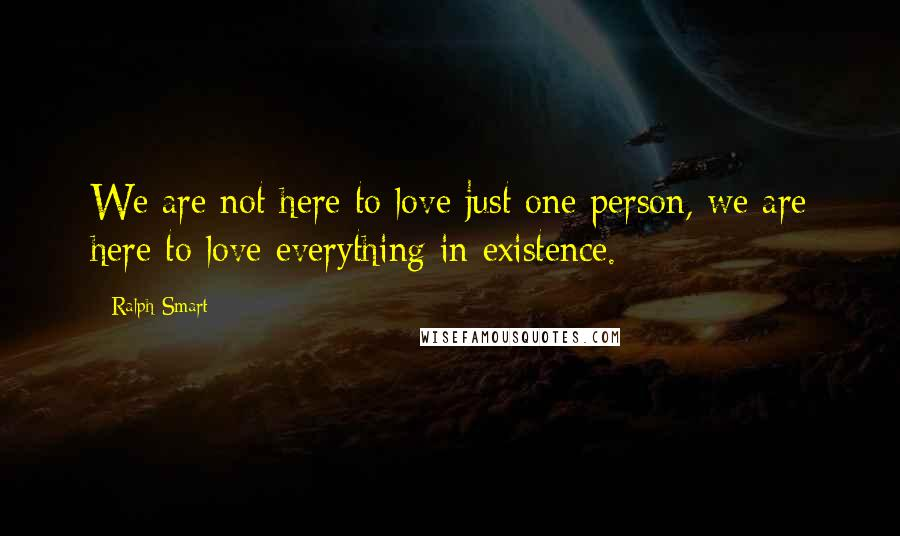 Ralph Smart quotes: We are not here to love just one person, we are here to love everything in existence.