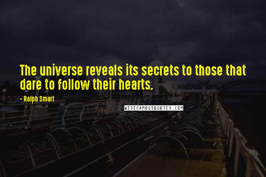 Ralph Smart quotes: The universe reveals its secrets to those that dare to follow their hearts.