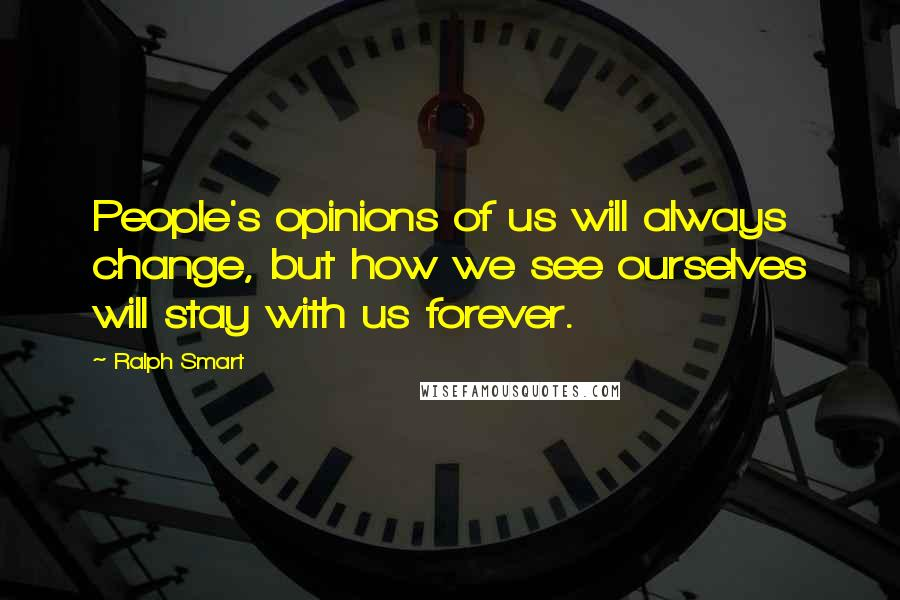 Ralph Smart quotes: People's opinions of us will always change, but how we see ourselves will stay with us forever.