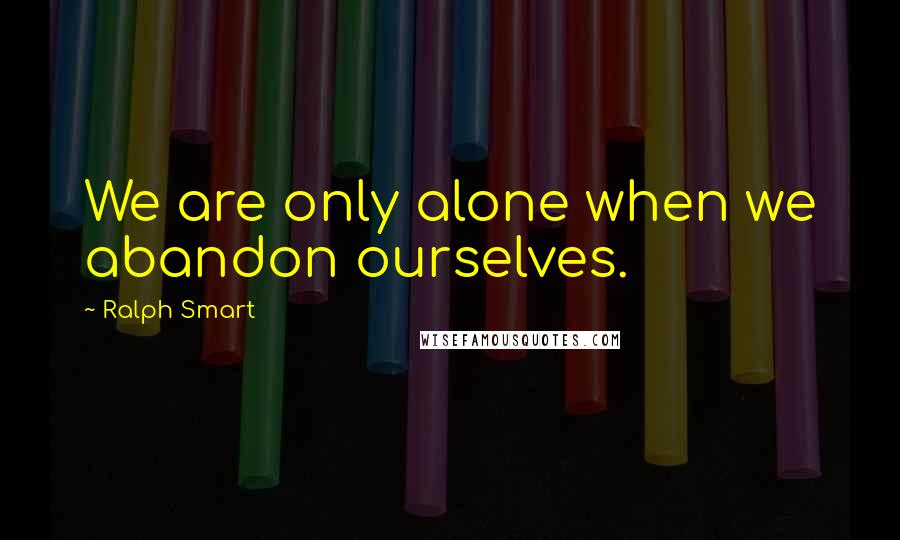 Ralph Smart quotes: We are only alone when we abandon ourselves.