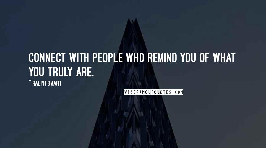 Ralph Smart quotes: Connect with people who remind you of what you truly are.