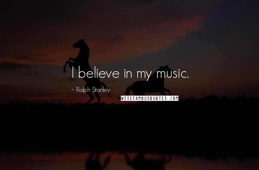 Ralph Stanley quotes: I believe in my music.