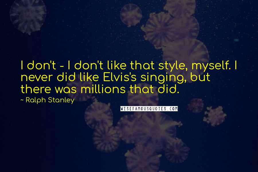 Ralph Stanley quotes: I don't - I don't like that style, myself. I never did like Elvis's singing, but there was millions that did.