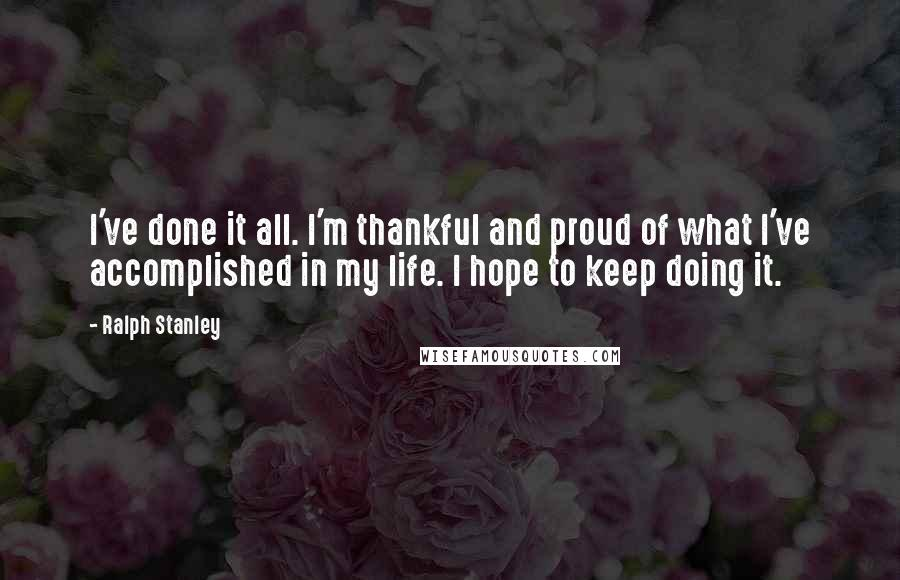 Ralph Stanley quotes: I've done it all. I'm thankful and proud of what I've accomplished in my life. I hope to keep doing it.