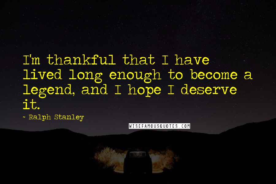 Ralph Stanley quotes: I'm thankful that I have lived long enough to become a legend, and I hope I deserve it.