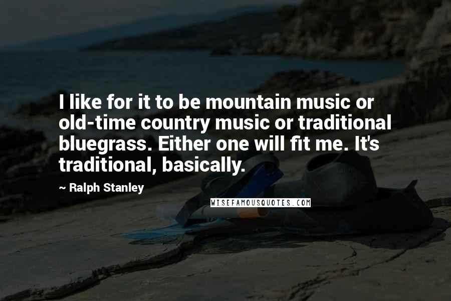 Ralph Stanley quotes: I like for it to be mountain music or old-time country music or traditional bluegrass. Either one will fit me. It's traditional, basically.