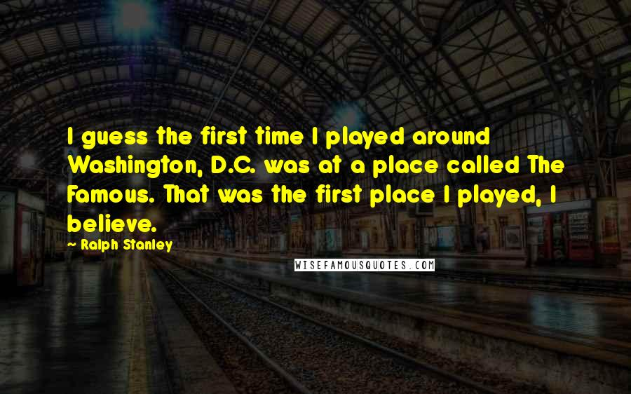 Ralph Stanley quotes: I guess the first time I played around Washington, D.C. was at a place called The Famous. That was the first place I played, I believe.
