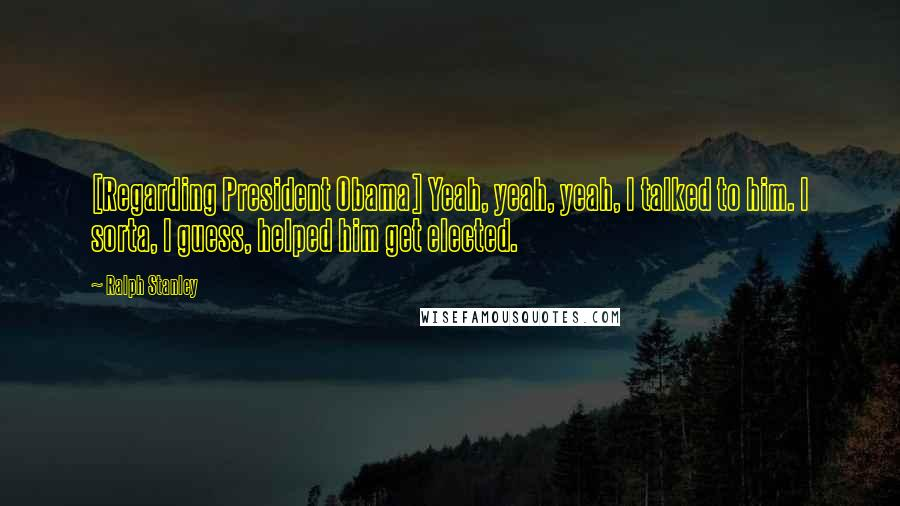 Ralph Stanley quotes: [Regarding President Obama] Yeah, yeah, yeah, I talked to him. I sorta, I guess, helped him get elected.