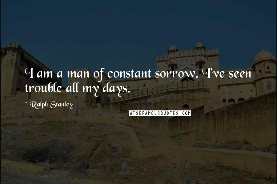 Ralph Stanley quotes: I am a man of constant sorrow. I've seen trouble all my days.