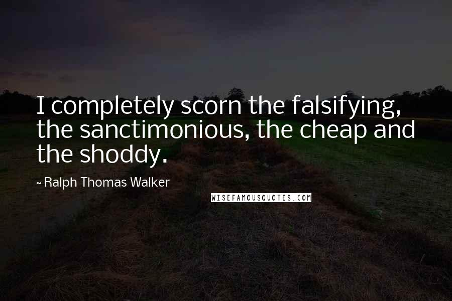 Ralph Thomas Walker quotes: I completely scorn the falsifying, the sanctimonious, the cheap and the shoddy.