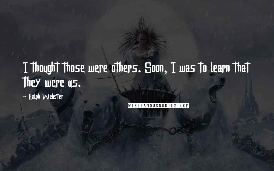 Ralph Webster quotes: I thought those were others. Soon, I was to learn that they were us.