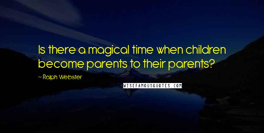 Ralph Webster quotes: Is there a magical time when children become parents to their parents?