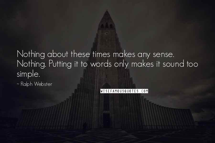 Ralph Webster quotes: Nothing about these times makes any sense. Nothing. Putting it to words only makes it sound too simple.