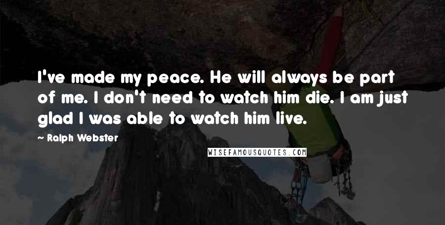 Ralph Webster quotes: I've made my peace. He will always be part of me. I don't need to watch him die. I am just glad I was able to watch him live.