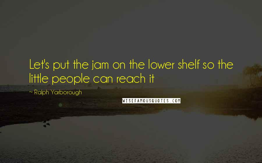 Ralph Yarborough quotes: Let's put the jam on the lower shelf so the little people can reach it
