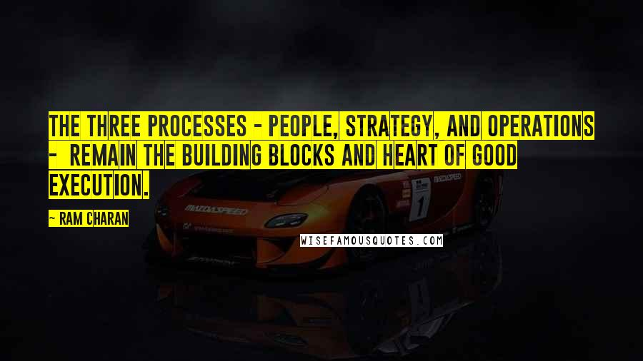 Ram Charan quotes: The three processes - people, strategy, and operations - remain the building blocks and heart of good execution.