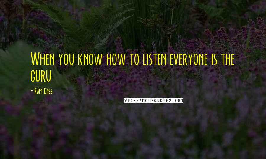 Ram Dass quotes: When you know how to listen everyone is the guru
