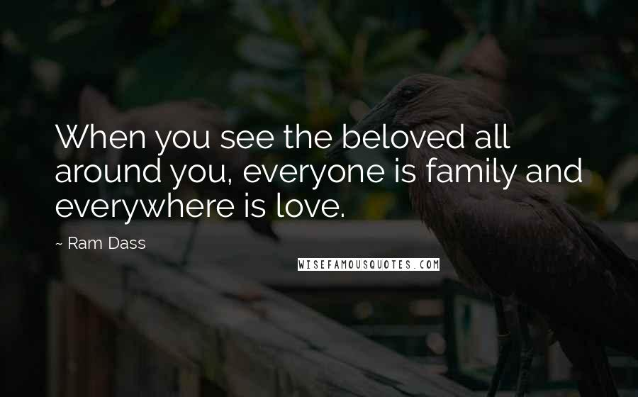 Ram Dass quotes: When you see the beloved all around you, everyone is family and everywhere is love.