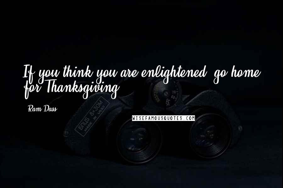 Ram Dass quotes: If you think you are enlightened; go home for Thanksgiving.