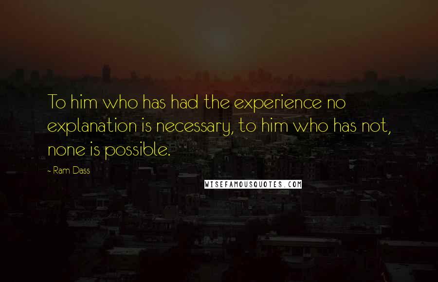 Ram Dass quotes: To him who has had the experience no explanation is necessary, to him who has not, none is possible.
