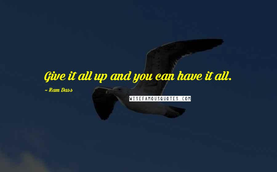 Ram Dass quotes: Give it all up and you can have it all.