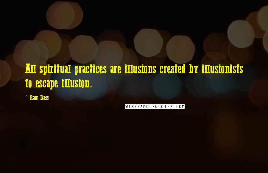 Ram Dass quotes: All spiritual practices are illusions created by illusionists to escape illusion.
