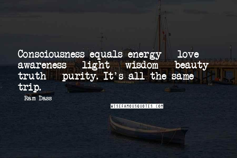 Ram Dass quotes: Consciousness equals energy = love = awareness = light = wisdom = beauty = truth = purity. It's all the same trip.