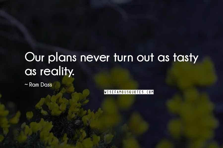 Ram Dass quotes: Our plans never turn out as tasty as reality.
