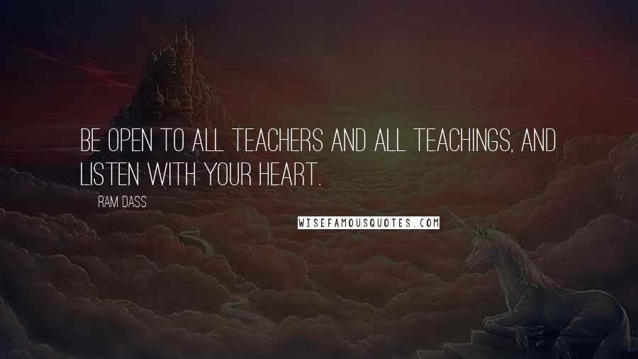 Ram Dass quotes: Be open to all teachers And all teachings, And listen with your heart.