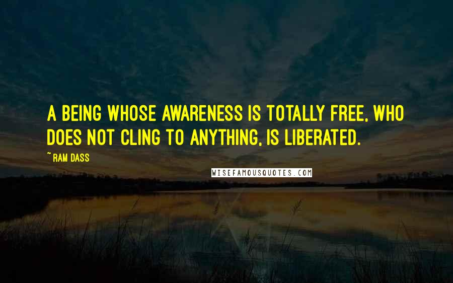 Ram Dass quotes: A being whose awareness is totally free, who does not cling to anything, is liberated.