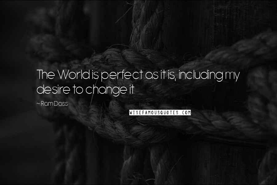 Ram Dass quotes: The World is perfect as it is, including my desire to change it